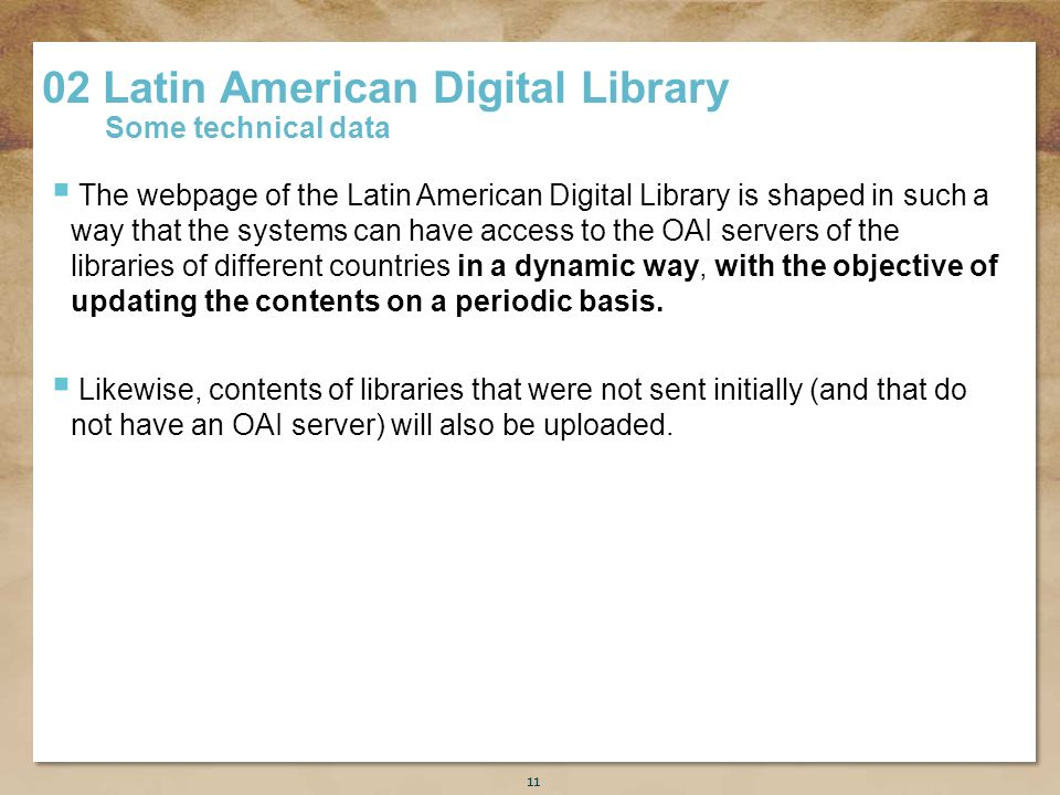 Título de la presentación 11 The webpage of the Latin American Digital Library is shaped in such a way that the systems can have access to the OAI servers of the libraries of different countries in a dynamic way, with the objective of updating the contents on a periodic basis.
