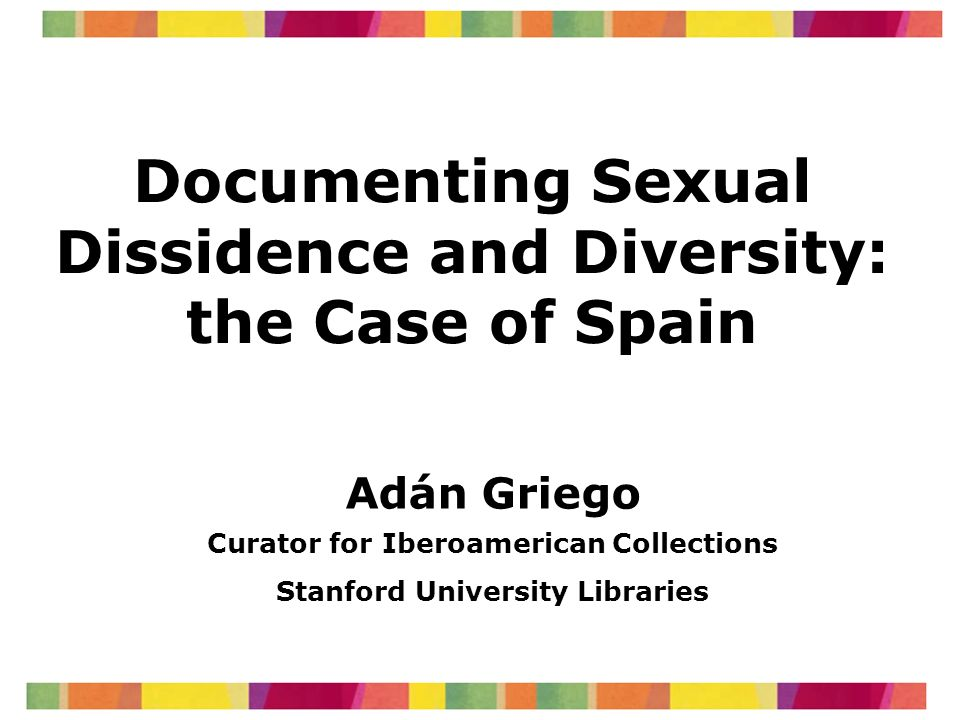 Documenting Sexual Dissidence and Diversity: the Case of Spain Adán Griego Curator for Iberoamerican Collections Stanford University Libraries