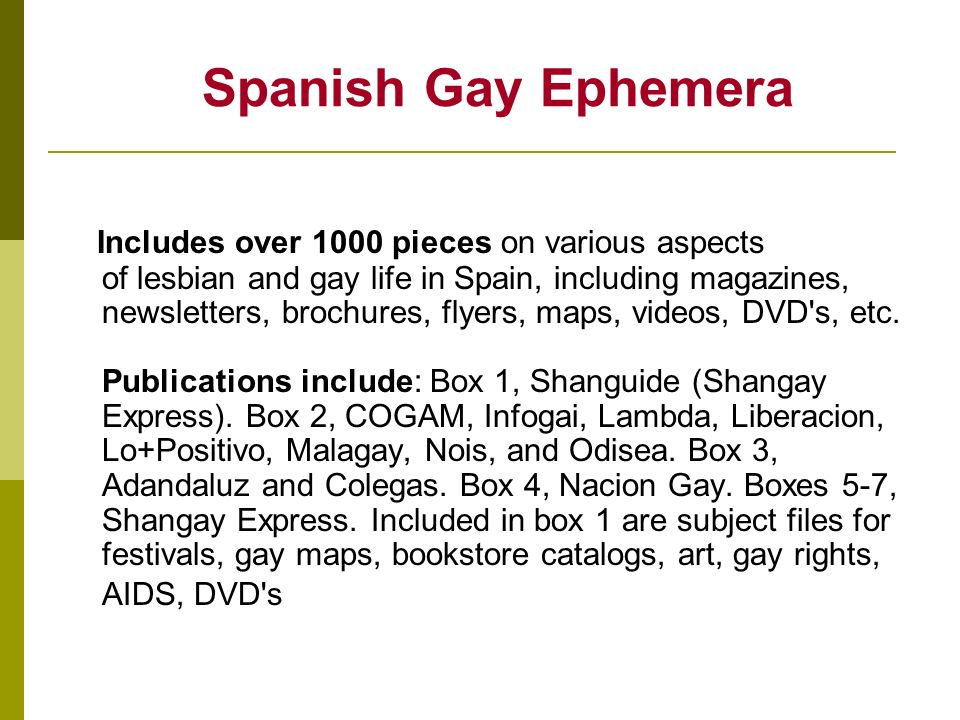 Spanish Gay Ephemera Includes over 1000 pieces on various aspects of lesbian and gay life in Spain, including magazines, newsletters, brochures, flyers, maps, videos, DVD s, etc.
