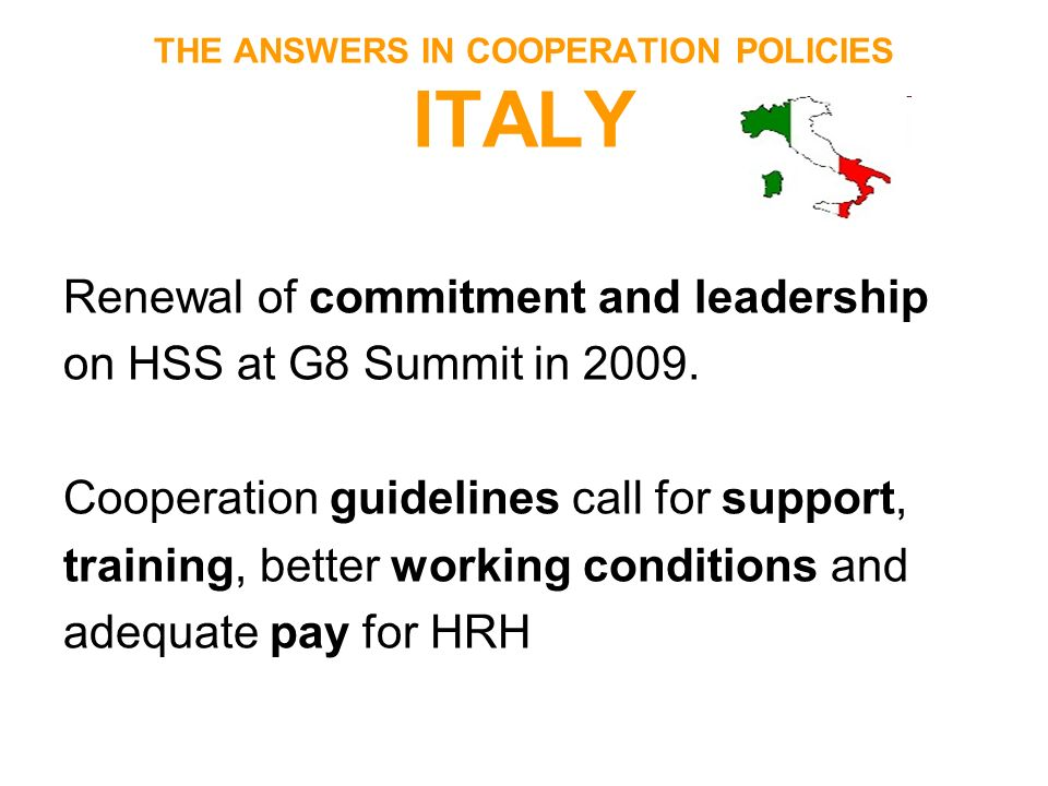 THE ANSWERS IN COOPERATION POLICIES ITALY Renewal of commitment and leadership on HSS at G8 Summit in 2009. Cooperation guidelines call for support, t