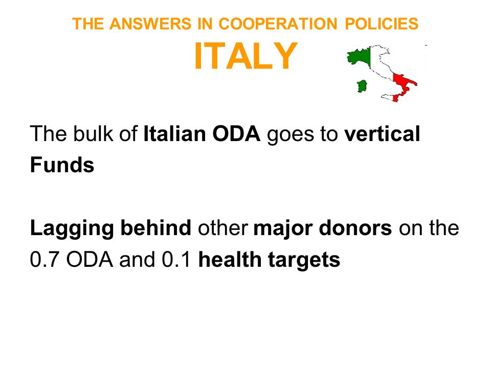 THE ANSWERS IN COOPERATION POLICIES ITALY The bulk of Italian ODA goes to vertical Funds Lagging behind other major donors on the 0.7 ODA and 0.1 heal