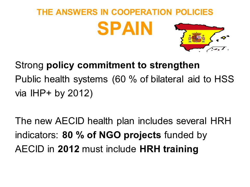 THE ANSWERS IN COOPERATION POLICIES SPAIN Strong policy commitment to strengthen Public health systems (60 % of bilateral aid to HSS via IHP+ by 2012)