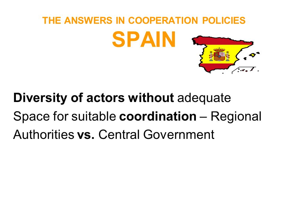 THE ANSWERS IN COOPERATION POLICIES SPAIN Diversity of actors without adequate Space for suitable coordination – Regional Authorities vs. Central Gove