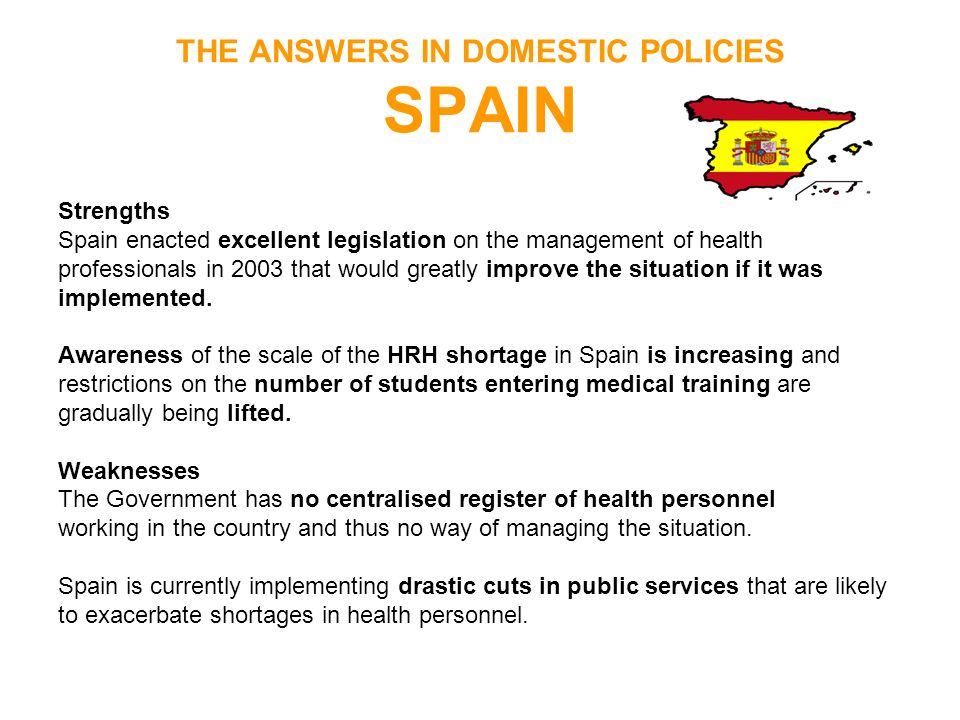 THE ANSWERS IN DOMESTIC POLICIES SPAIN Strengths Spain enacted excellent legislation on the management of health professionals in 2003 that would grea