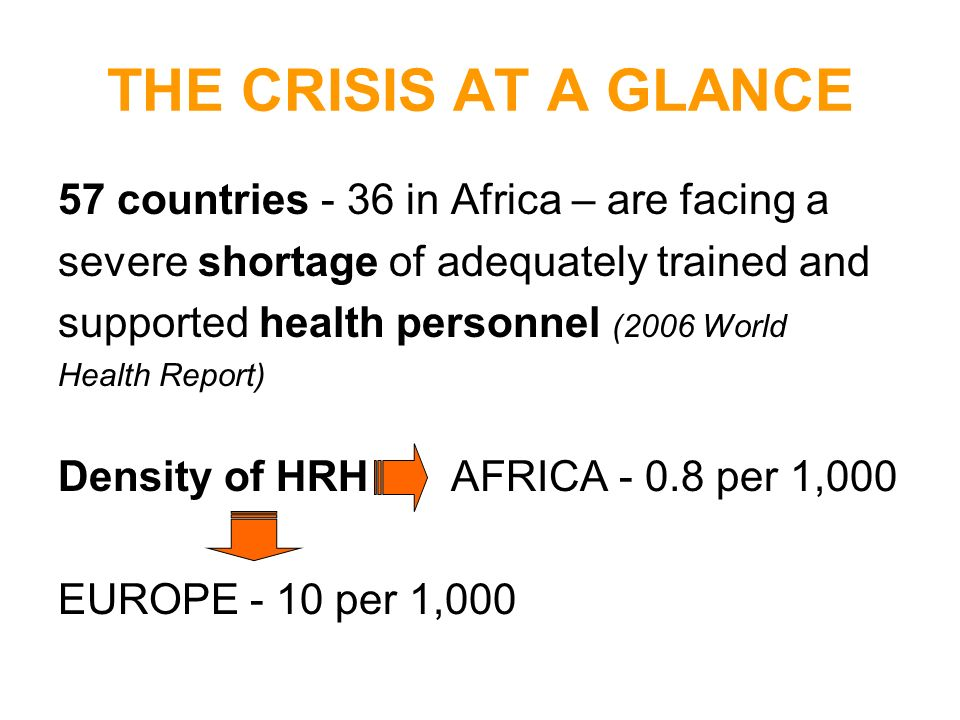 THE CRISIS AT A GLANCE 57 countries - 36 in Africa – are facing a severe shortage of adequately trained and supported health personnel (2006 World Hea
