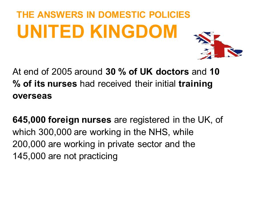 THE ANSWERS IN DOMESTIC POLICIES UNITED KINGDOM At end of 2005 around 30 % of UK doctors and 10 % of its nurses had received their initial training ov