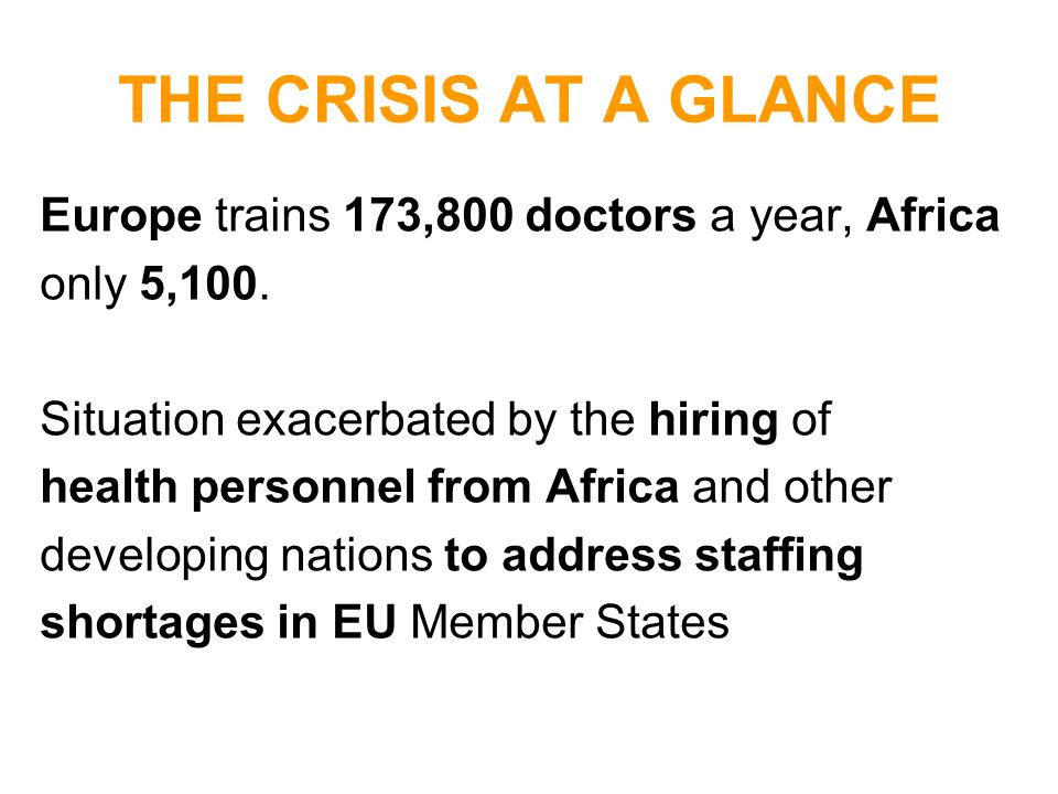 THE CRISIS AT A GLANCE Europe trains 173,800 doctors a year, Africa only 5,100. Situation exacerbated by the hiring of health personnel from Africa an