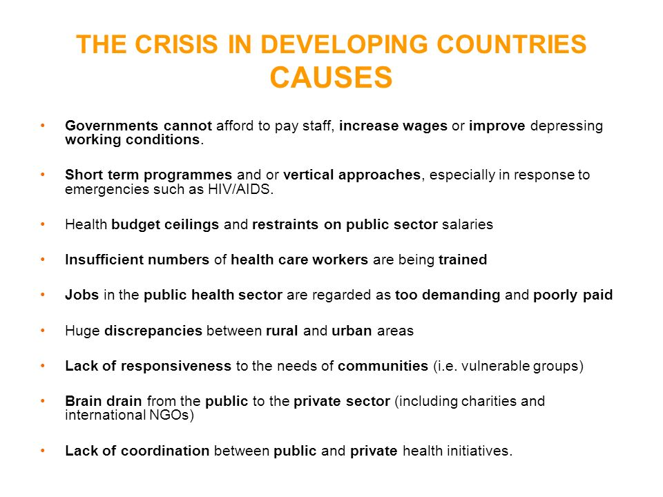 THE CRISIS IN DEVELOPING COUNTRIES CAUSES Governments cannot afford to pay staff, increase wages or improve depressing working conditions. Short term