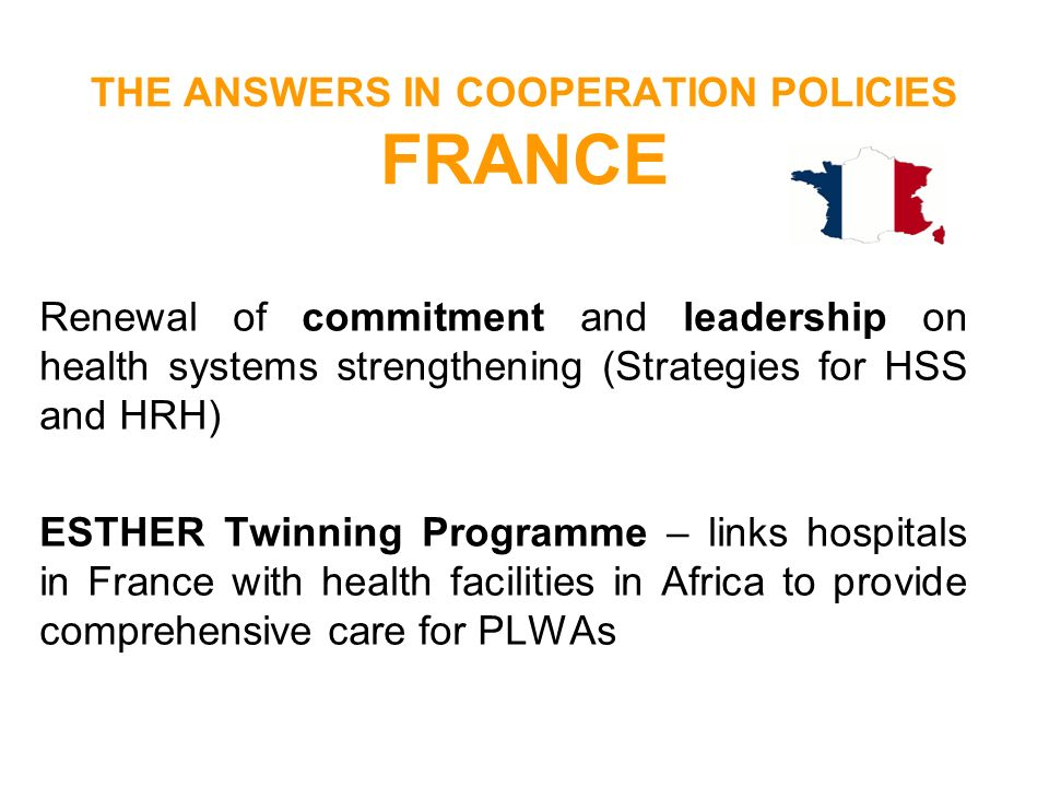 THE ANSWERS IN COOPERATION POLICIES FRANCE Renewal of commitment and leadership on health systems strengthening (Strategies for HSS and HRH) ESTHER Tw