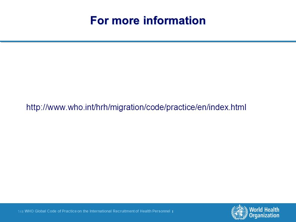 WHO Global Code of Practice on the International Recruitment of Health Personnel | 14 | For more information http://www.who.int/hrh/migration/code/pra