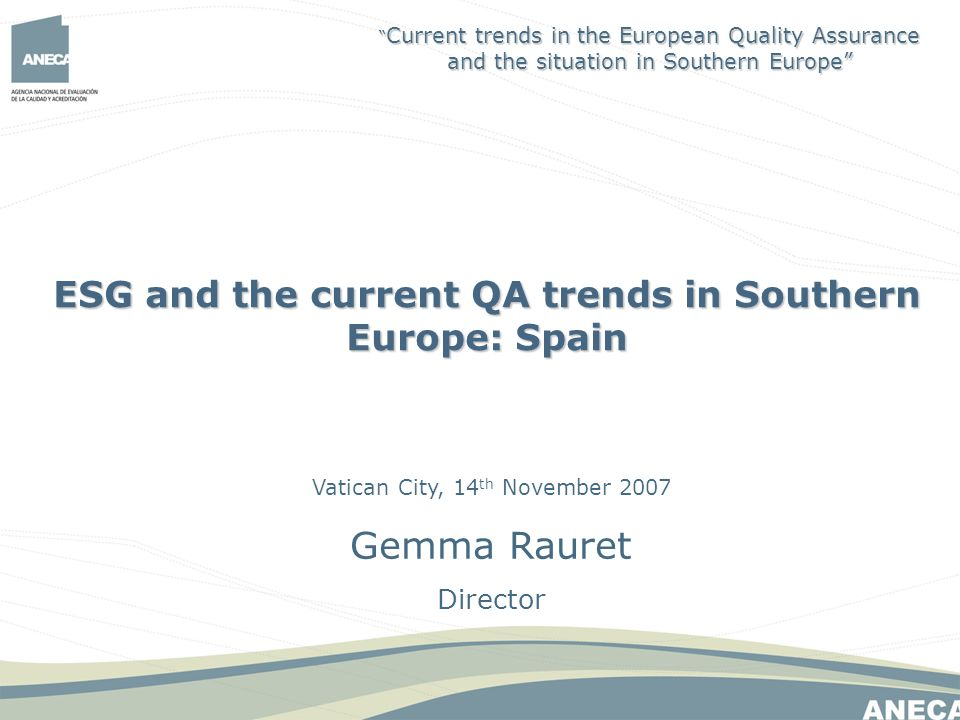Vatican City, 14 th November 2007 Gemma Rauret Director ESG and the current QA trends in Southern Europe: Spain Current trends in the European Quality Assurance and the situation in Southern Europe Current trends in the European Quality Assurance and the situation in Southern Europe