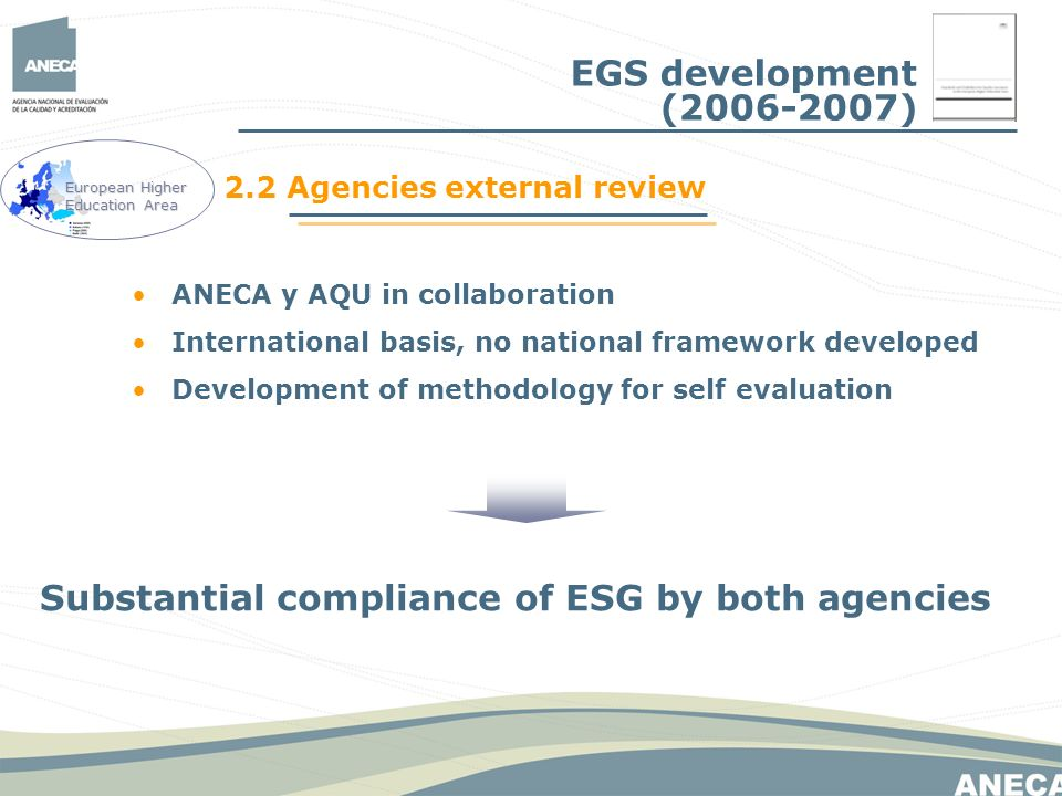 ANECA y AQU in collaboration International basis, no national framework developed Development of methodology for self evaluation Substantial compliance of ESG by both agencies 2.2 Agencies external review European Higher Education Area EGS development (2006-2007)