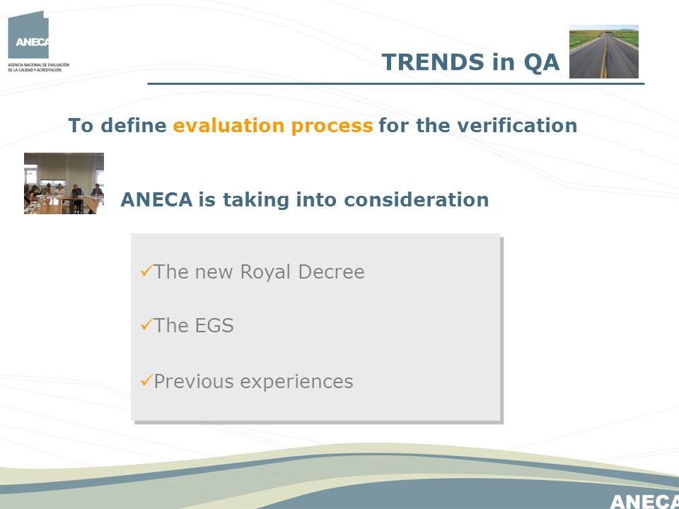 The EGS The new Royal Decree Previous experiences ANECA is taking into consideration To define evaluation process for the verification TRENDS in QA