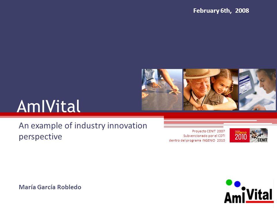 AmIVital An example of industry innovation perspective Proyecto CENIT 2007 Subvencionado por el CDTI dentro del programa INGENIO 2010 María García Rob