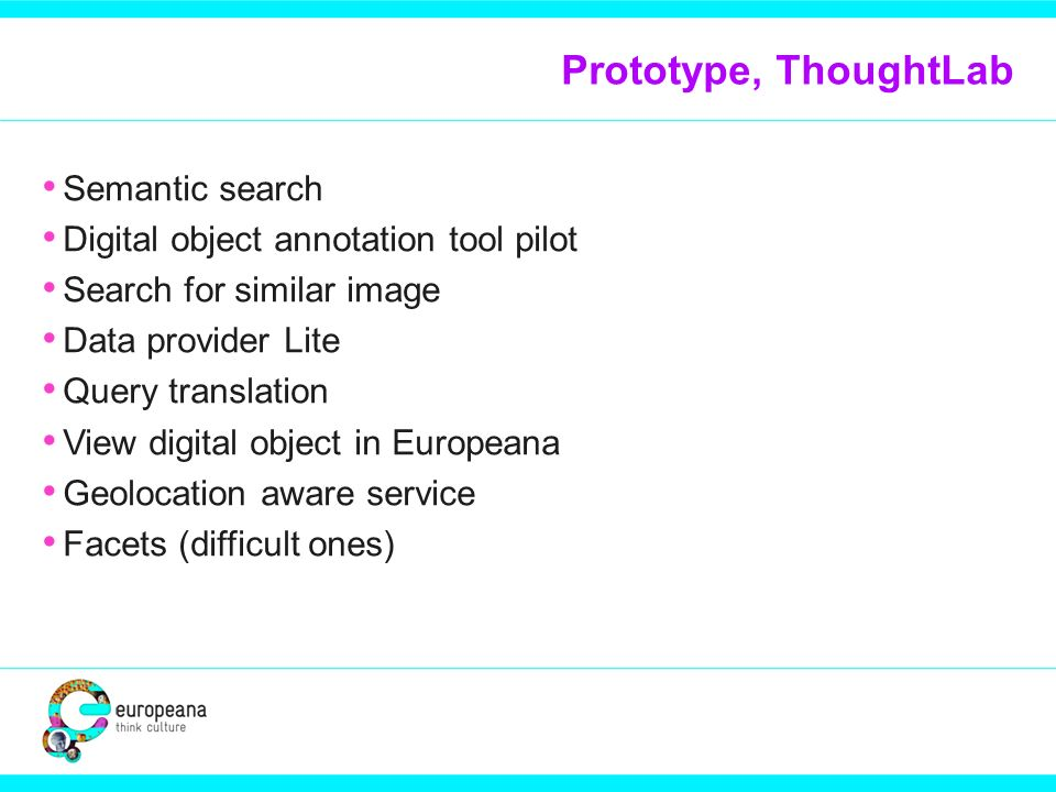 Prototype, ThoughtLab Semantic search Digital object annotation tool pilot Search for similar image Data provider Lite Query translation View digital object in Europeana Geolocation aware service Facets (difficult ones)