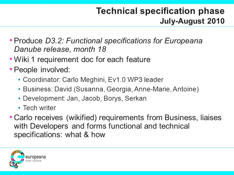 Technical specification phase July-August 2010 Produce D3.2: Functional specifications for Europeana Danube release, month 18 Wiki 1 requirement doc for each feature People involved: Coordinator: Carlo Meghini, Ev1.0 WP3 leader Business: David (Susanna, Georgia, Anne-Marie, Antoine) Development: Jan, Jacob, Borys, Serkan Tech writer Carlo receives (wikified) requirements from Business, liaises with Developers and forms functional and technical specifications: what & how