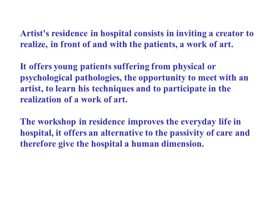 Artist's residence in hospital consists in inviting a creator to realize, in front of and with the patients, a work of art. It offers young patients s