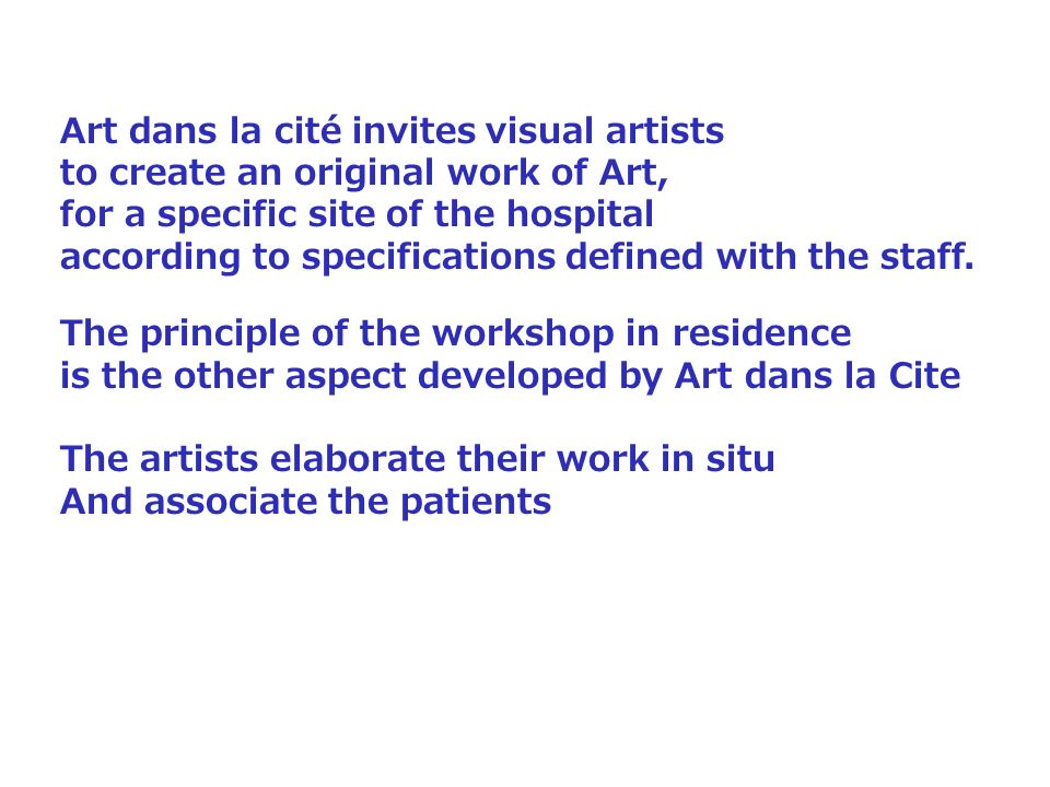 Art dans la cité invites visual artists to create an original work of Art, for a specific site of the hospital according to specifications defined wit