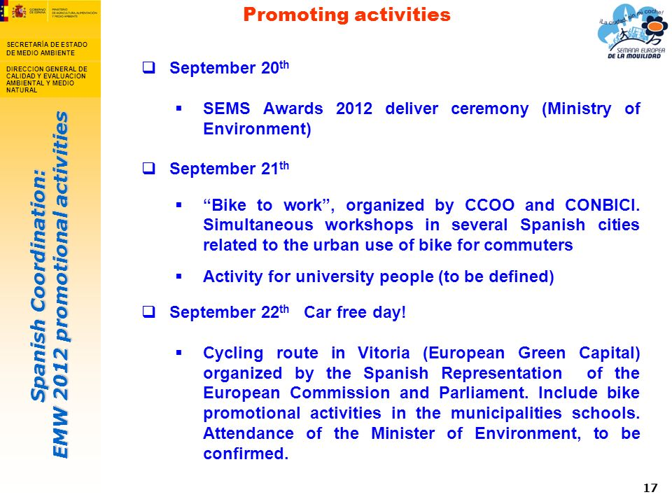 Spanish Coordination: EMW 2012 promotional activities SECRETARÍA DE ESTADO DE MEDIO AMBIENTE DIRECCION GENERAL DE CALIDAD Y EVALUACION AMBIENTAL Y MEDIO NATURAL 17 September 20 th SEMS Awards 2012 deliver ceremony (Ministry of Environment) September 21 th Bike to work, organized by CCOO and CONBICI.