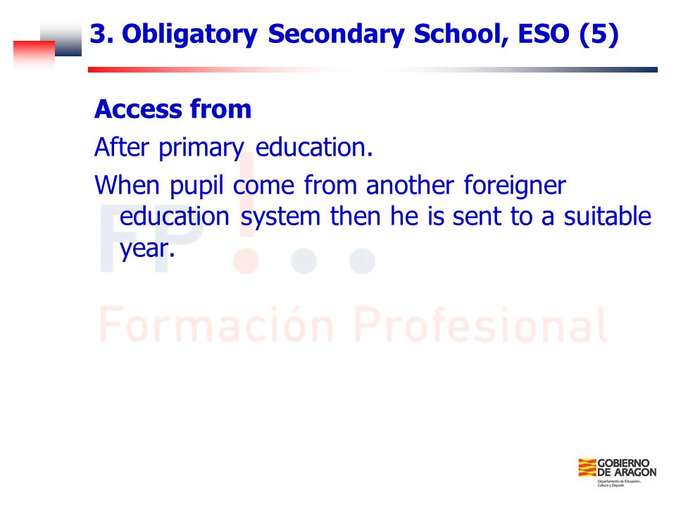 3. Obligatory Secondary School, ESO (5) Access from After primary education. When pupil come from another foreigner education system then he is sent t