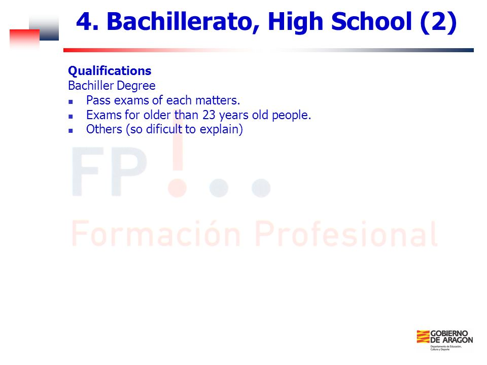 4. Bachillerato, High School (2) Qualifications Bachiller Degree Pass exams of each matters. Exams for older than 23 years old people. Others (so difi