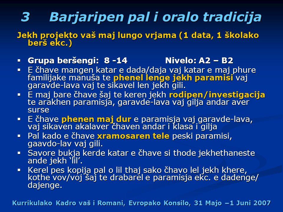 Kurrikulako Kadro vaš i Romani, Evropako Konsilo, 31 Majo 1 Juni 2007 3 Barjaripen pal i oralo tradicija Jekh projekto vaš maj lungo vrjama (1 data, 1 školako berš ekc.) Grupa beršengi: 8 -14 Nivelo: A2 – B2 Grupa beršengi: 8 -14 Nivelo: A2 – B2 E čhave mangen katar e dada/daja vaj katar e maj phure familijake manuša te phenel lenge jekh paramisi vaj garavde-lava vaj te sikavel len jekh gili.