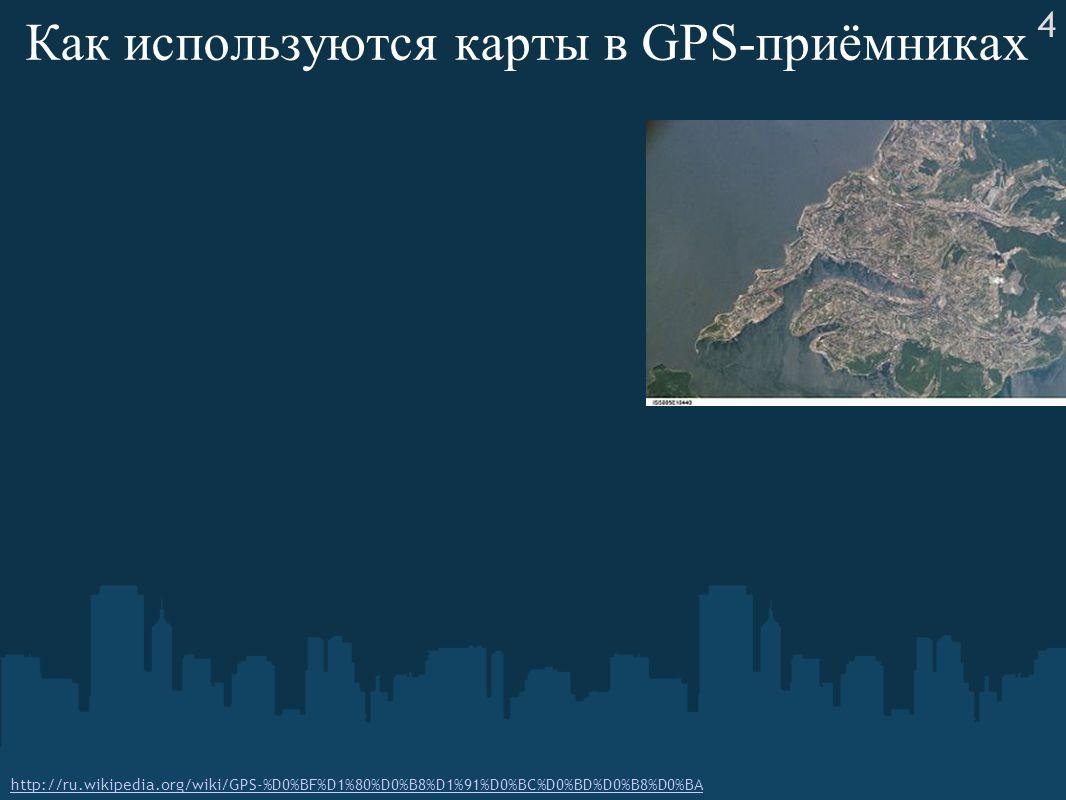 Как используются карты в GPS-приёмниках http://ru.wikipedia.org/wiki/GPS-%D0%BF%D1%80%D0%B8%D1%91%D0%BC%D0%BD%D0%B8%D0%BA 4