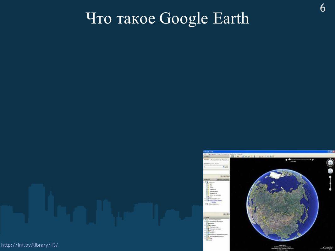 Что такое Google Earth http://inf.by/library/13/ 6