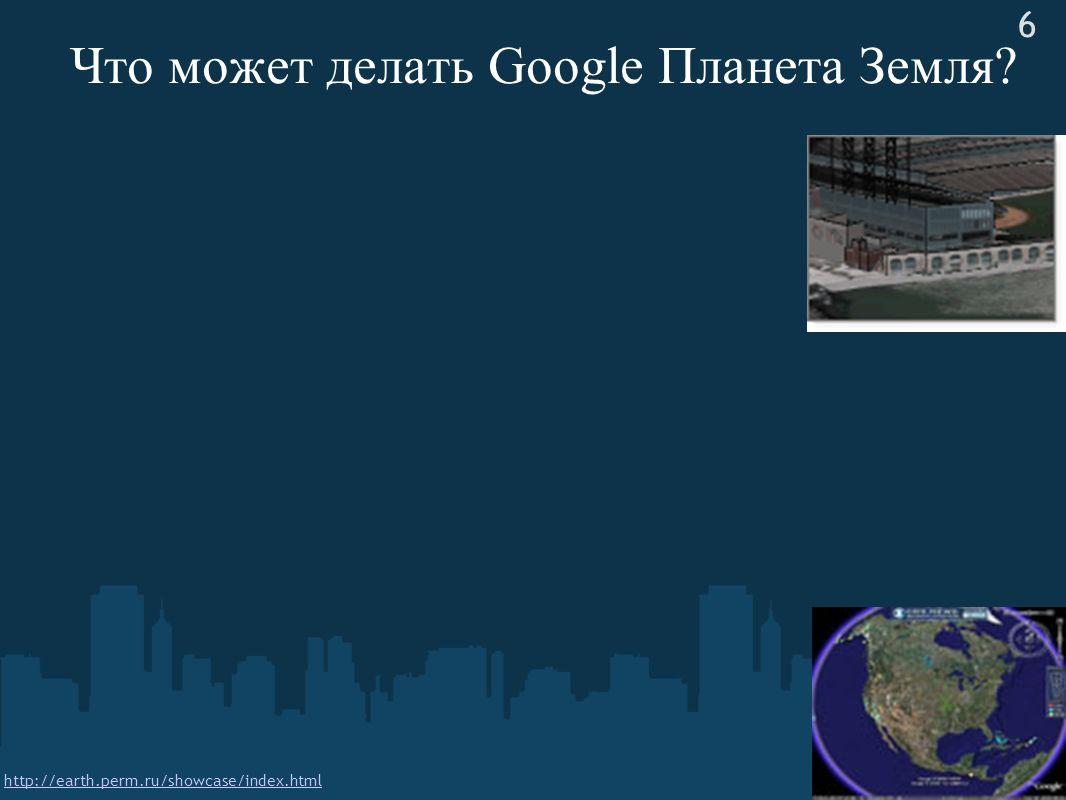 Что может делать Google Планета Земля? 6 http://earth.perm.ru/showcase/index.html