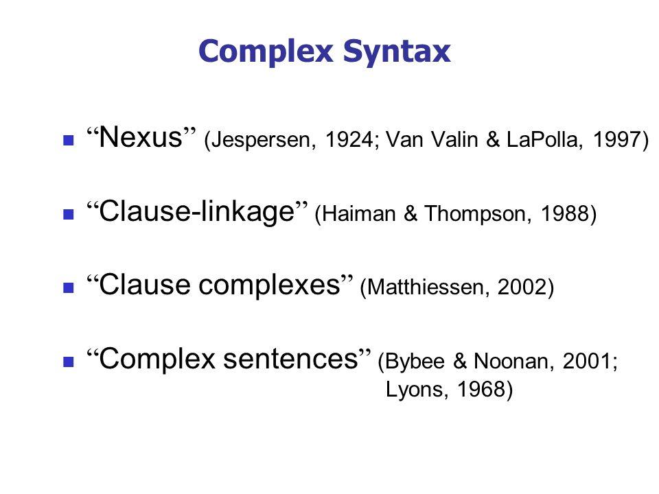 Complex Syntax Nexus (Jespersen, 1924; Van Valin & LaPolla, 1997) Clause-linkage (Haiman & Thompson, 1988) Clause complexes (Matthiessen, 2002) Comple