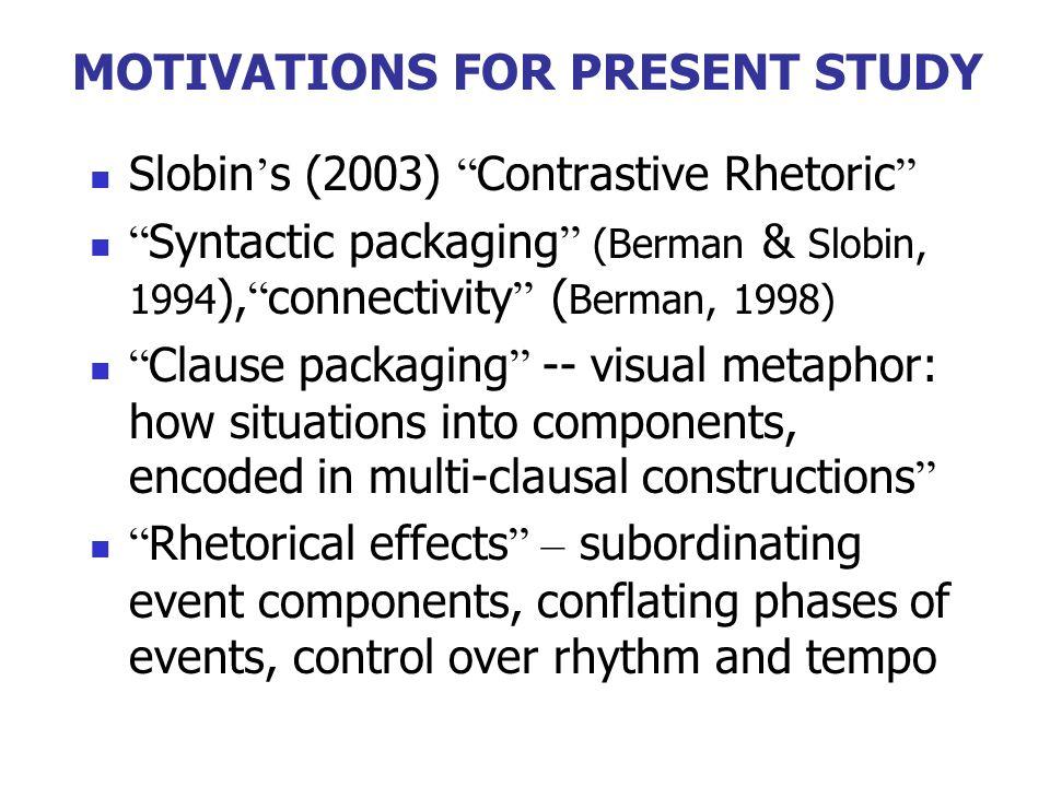 MOTIVATIONS FOR PRESENT STUDY Slobin s (2003) Contrastive Rhetoric Syntactic packaging (Berman & Slobin, 1994 ), connectivity ( Berman, 1998) Clause p