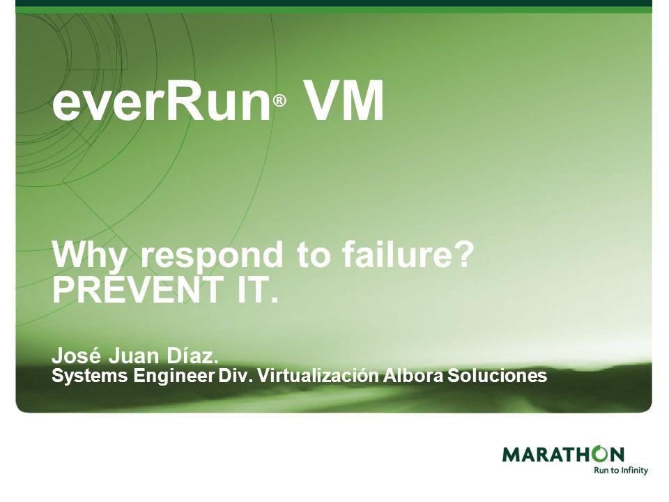 14 everRun ® VM Why respond to failure? PREVENT IT. José Juan Díaz. Systems Engineer Div. Virtualización Albora Soluciones