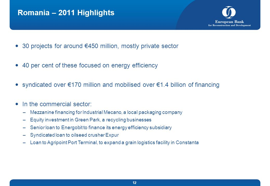 12 Romania – 2011 Highlights 30 projects for around 450 million, mostly private sector 40 per cent of these focused on energy efficiency syndicated ov