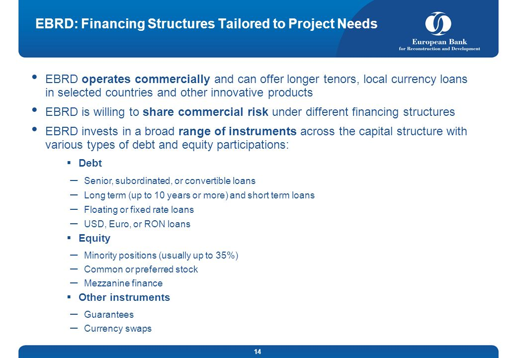 14 EBRD: Financing Structures Tailored to Project Needs EBRD operates commercially and can offer longer tenors, local currency loans in selected count