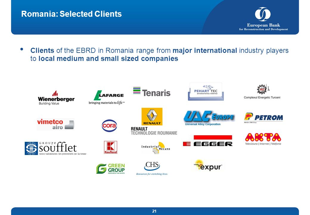 21 Romania: Selected Clients Clients of the EBRD in Romania range from major international industry players to local medium and small sized companies