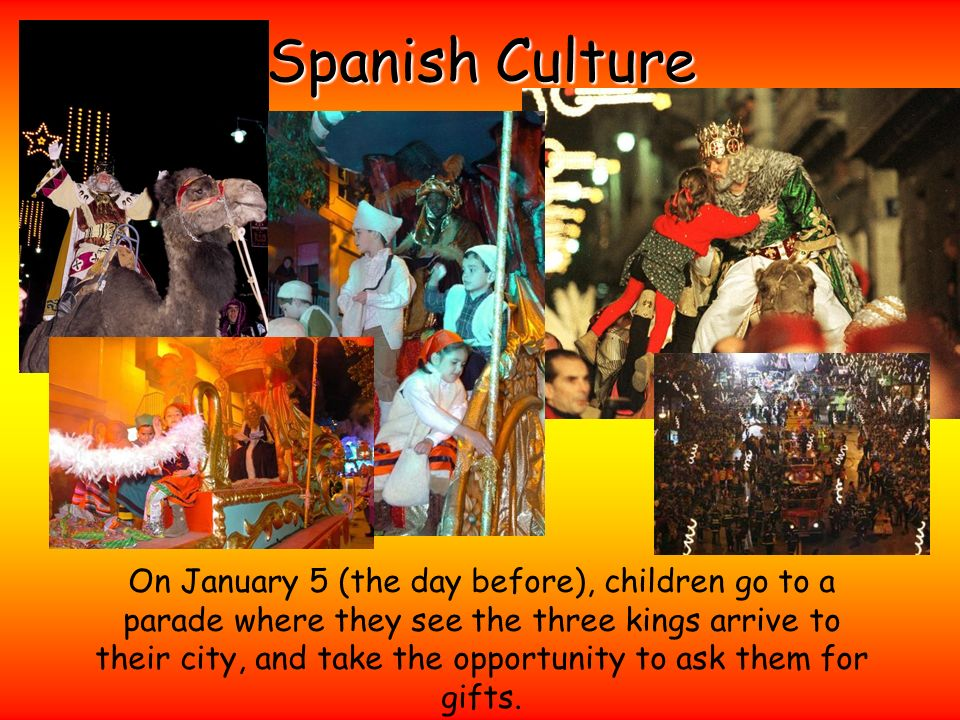 Spanish Culture On January 5 (the day before), children go to a parade where they see the three kings arrive to their city, and take the opportunity t
