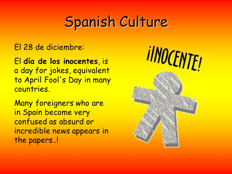 Spanish Culture El 28 de diciembre: El día de los inocentes, is a day for jokes, equivalent to April Fool's Day in many countries. Many foreigners who