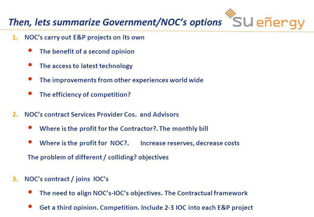 Then, lets summarize Government/NOCs options 1.NOCs carry out E&P projects on its own The benefit of a second opinion The access to latest technology The improvements from other experiences world wide The efficiency of competition.