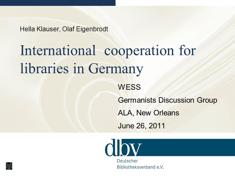 Hella Klauser, Olaf Eigenbrodt International cooperation for libraries in Germany WESS Germanists Discussion Group ALA, New Orleans June 26, 2011