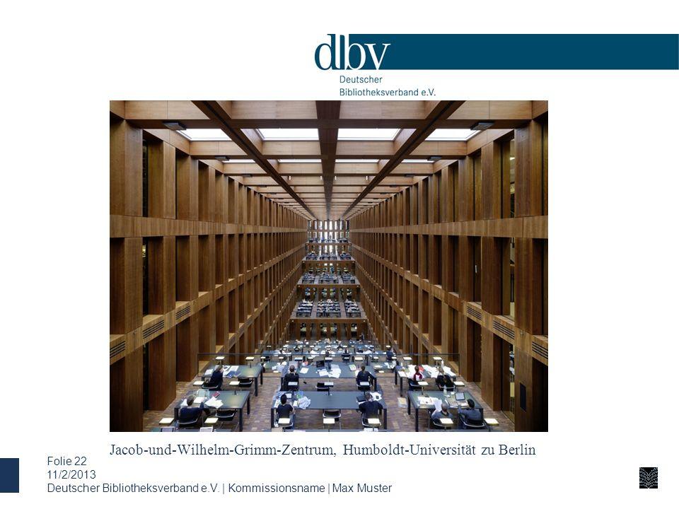 Jacob-und-Wilhelm-Grimm-Zentrum, Humboldt-Universität zu Berlin 11/2/2013 Deutscher Bibliotheksverband e.V. | Kommissionsname | Max Muster Folie 22