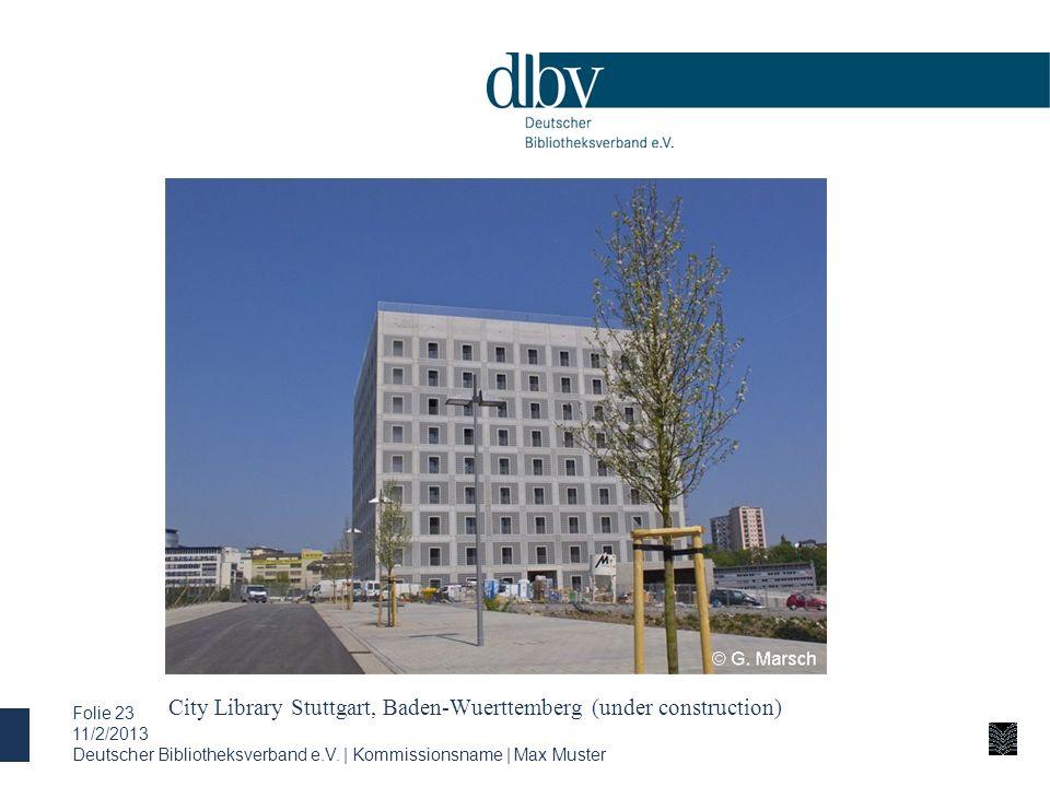 City Library Stuttgart, Baden-Wuerttemberg (under construction) 11/2/2013 Deutscher Bibliotheksverband e.V. | Kommissionsname | Max Muster Folie 23