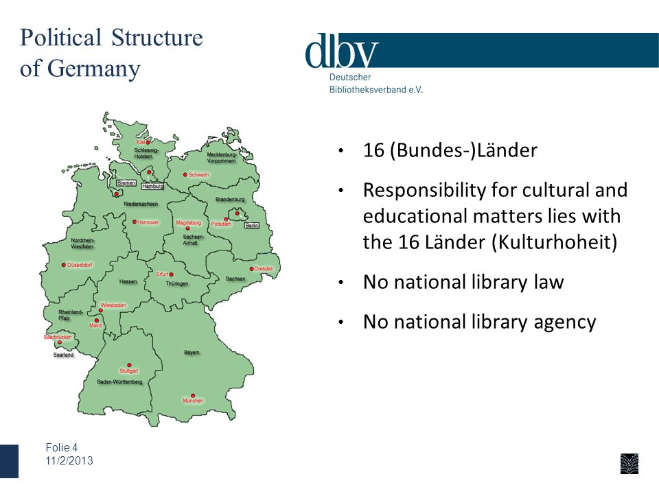 Political Structure of Germany 16 (Bundes-)Länder Responsibility for cultural and educational matters lies with the 16 Länder (Kulturhoheit) No nation
