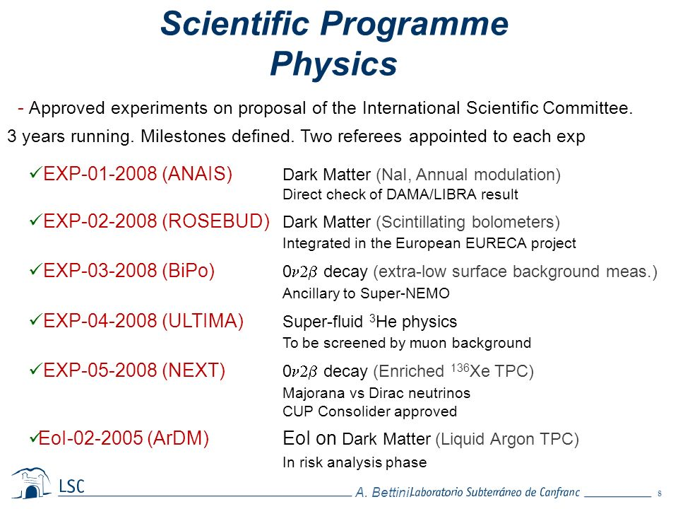 8 A. Bettini. - Approved experiments on proposal of the International Scientific Committee. 3 years running. Milestones defined. Two referees appointe