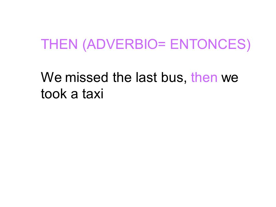 THEN (ADVERBIO= ENTONCES) We missed the last bus, then we took a taxi