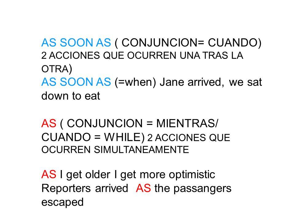 AS SOON AS ( CONJUNCION= CUANDO) 2 ACCIONES QUE OCURREN UNA TRAS LA OTRA ) AS SOON AS (=when) Jane arrived, we sat down to eat AS ( CONJUNCION = MIENT