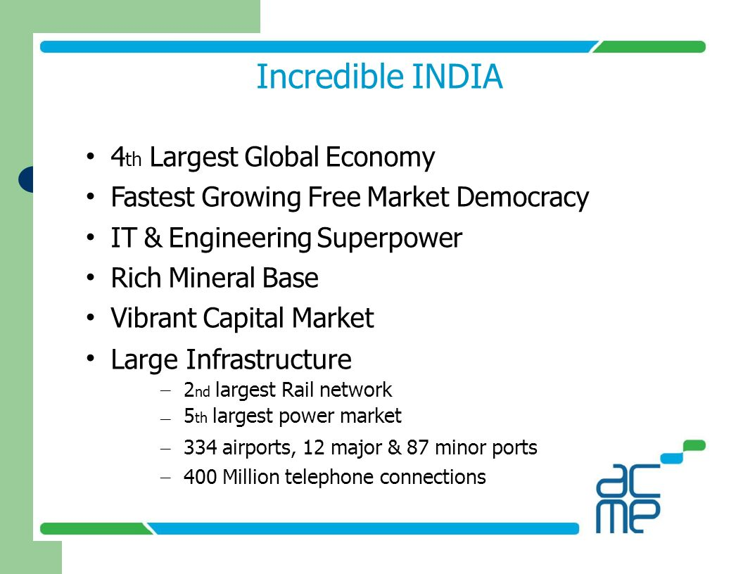 Incredible INDIA 4 th Largest Global Economy Fastest Growing Free Market Democracy IT & Engineering Superpower Rich Mineral Base Vibrant Capital Marke