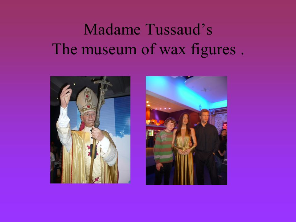 Madame Tussauds The museum of wax figures.