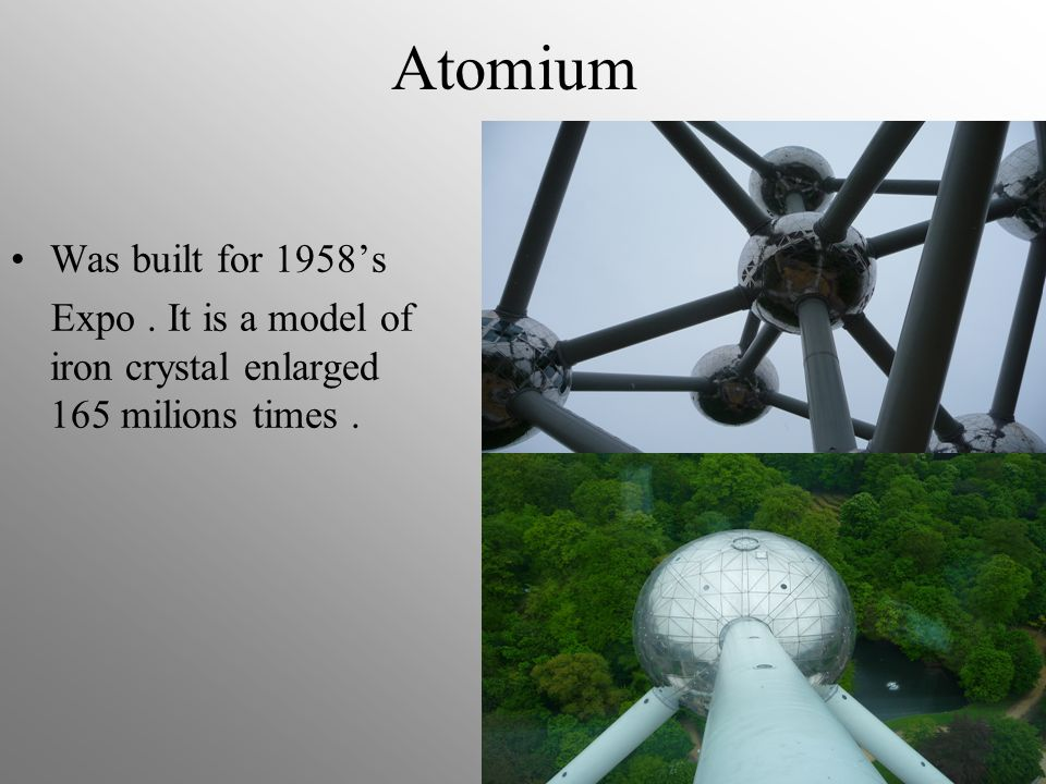 Atomium Was built for 1958s Expo. It is a model of iron crystal enlarged 165 milions times.