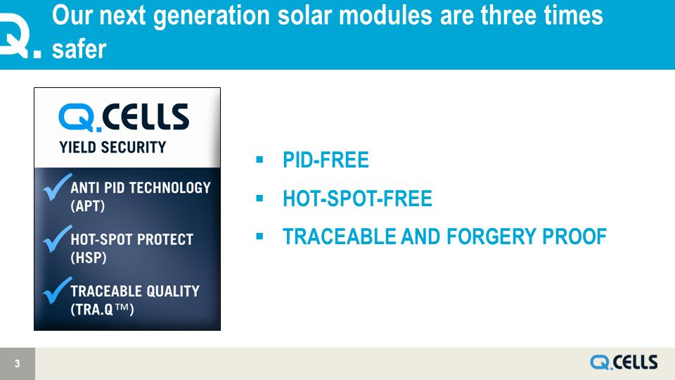 Our next generation solar modules are three times safer 3 PID-FREE HOT-SPOT-FREE TRACEABLE AND FORGERY PROOF