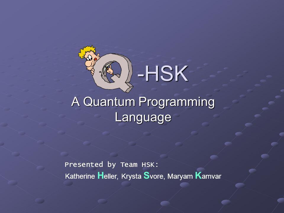 -HSK -HSK A Quantum Programming Language Katherine H eller, Krysta S vore, Maryam K amvar Presented by Team HSK: